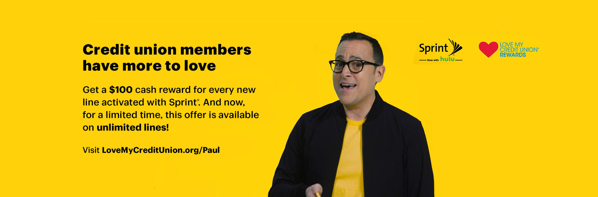 Visit LoveMyCreditunion.org/Paul to get a $100 cash reward for every new line activated with Sprint.