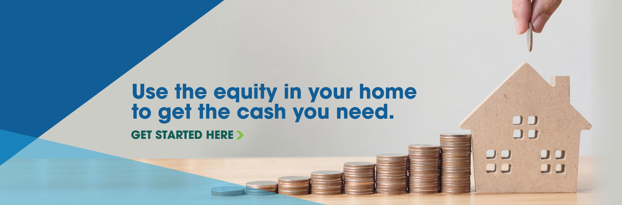 Use the equity in your home to get the cash you need.