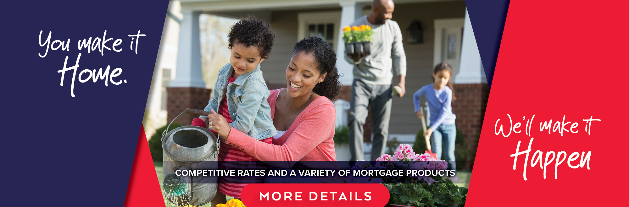 You make it home. We'll make it happen with competitive ratres and a variety of mortgage products.