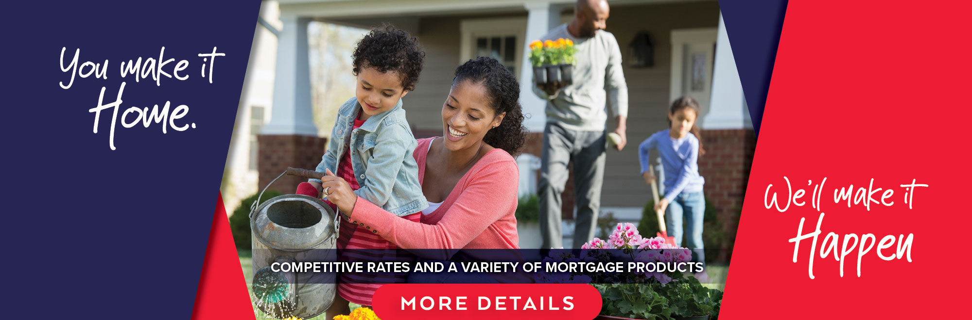 You make it home. We'll make it happen with competitive rates and a variety of mortgage products.