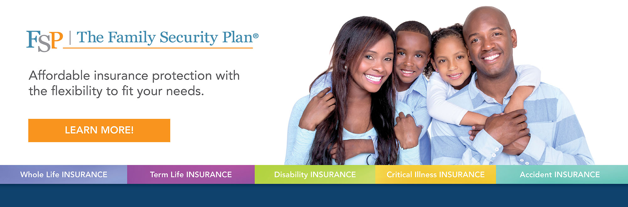 Affordable flexible Whole Life, Term Life, Disability, Critical Illness, and Accident Insurance from The Family Security Plan